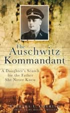 The Auschwitz Kommandant - A Daughter's Search for the Father She Never Knew ebook by Barbara U Cherish