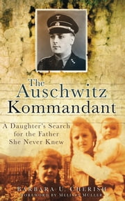The Auschwitz Kommandant - A Daughter's Search for the Father She Never Knew ebook by Barbara Cherish