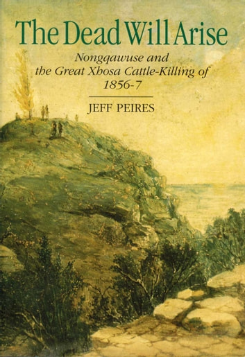 The Dead will Arise - Nongqawuse and the great Xhosa cattle killing 1856-7 ebook by Jeff Peires