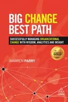 Big Change, Best Path - Successfully Managing Organizational Change with Wisdom, Analytics and Insight ebook by Warren Parry
