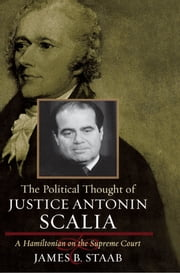 The Political Thought of Justice Antonin Scalia - A Hamiltonian on the Supreme Court ebook by James B. Staab