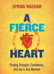 A Fierce Heart - Finding Strength, Wisdom, and Courage in Any Moment ebook by Spring Washam