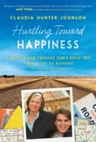 Hurtling Toward Happiness - A Mother and Teenage Son's Road Trip from Blues to Bonding In a Really Small Car ebook by Claudia Hunter Johnson
