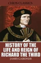 History of the Life and Reign of Richard the Third ebook by James Gairdner