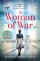 A Woman of War: A new voice in historical fiction, for fans of the book The Tattooist of Auschwitz ebook by Mandy Robotham