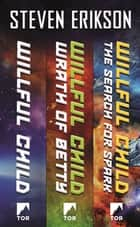 The Willful Child Series - Willful Child, Wrath of Betty, The Search for Spark ebook by Steven Erikson
