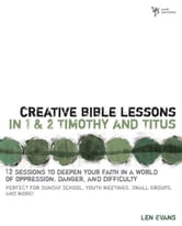 Creative Bible Lessons in 1 and 2 Timothy and Titus - 12 Sessions to Deepen Your Faith in a World of Oppression, Danger, and Difficulty ebook by Len Evans