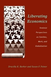 Liberating Economics: Feminist Perspectives on Families, Work, and Globalization ebook by Drucilla Barker,Susan F. Feiner