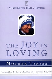 The Joy in Loving - A Guide to Daily Living ebook by Mother Teresa,Jaya Chaliha,Edward Le Joly