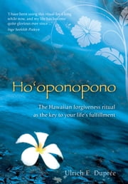Ho'oponopono - The Hawaiian Forgiveness Ritual as the Key to Your Life's Fulfillment ebook by Ulrich E. Duprée