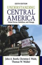 Understanding Central America - Global Forces, Rebellion, and Change eBook by John A. Booth, Christine J. Wade, Thomas W Walker