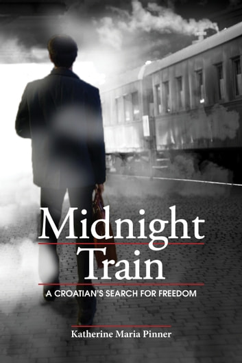 Midnight Train - A Croatian's Search for Freedom ebook by Katherine Maria Ćoric Pinner