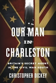 Our Man in Charleston - Britain's Secret Agent in the Civil War South ebook by Christopher Dickey