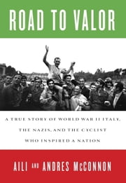 Road to Valor - A True Story of WWII Italy, the Nazis, and the Cyclist Who Inspired a Nation ebook by Aili McConnon, Andres McConnon