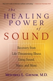 The Healing Power of Sound - Recovery from Life-Threatening Illness Using Sound, Voice, and Music ebook by Mitchell L. Gaynor