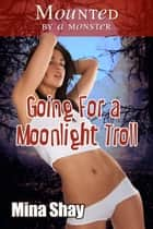 Mounted by a Monster: Going For a Moonlight Troll ebook by Mina Shay
