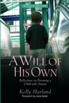 A Will of His Own - Reflections on Parenting a Child with Autism - Revised Edition ebook by