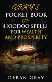 Gray's Pocket Book of Hoodoo Spells for Wealth and Prosperity - Gray's Pocket Book of Hoodoo, #5 ebook by Deran Gray