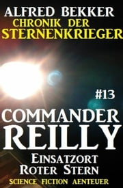 Commander Reilly #13: Einsatzort Roter Stern: Chronik der Sternenkrieger ebook by Alfred Bekker