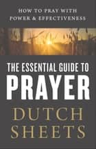The Essential Guide to Prayer - How to Pray with Power and Effectiveness ebook by Dutch Sheets