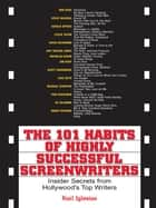 The 101 Habits Of Highly Successful Screenwriters - Insider's Secrets from Hollywood's Top Writers ebook by Karl Iglesias