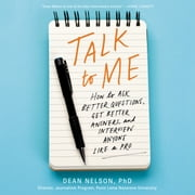 Talk to Me - How to Ask Better Questions, Get Better Answers, and Interview Anyone Like a Pro audiobook by Dean Nelson