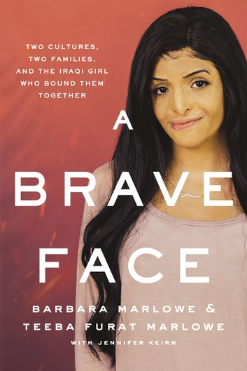 A Brave Face - Two Cultures, Two Families, and the Iraqi Girl Who Bound Them Together ebook by Barbara Marlowe,Teeba Furat Marlowe