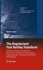 The Regularized Fast Hartley Transform - Optimal Formulation of Real-Data Fast Fourier Transform for Silicon-Based Implementation in Resource-Constrained Environments ebook by Keith Jones