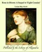 Rose in Bloom: A Sequel to 'Eight Cousins' ebook by Louisa May Alcott