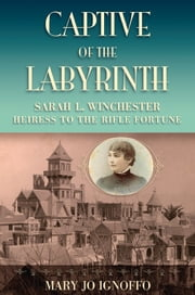 Captive of the Labyrinth - Sarah L. Winchester, Heiress to the Rifle Fortune ebook by Mary Jo Ignoffo