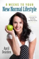8 Weeks to Your New Normal Lifestyle ebook by April Dearden