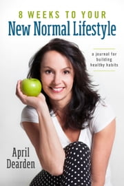 8 Weeks to Your New Normal Lifestyle - A Journal for Building Healthy Habits ebook by April Dearden