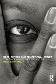 Race, Gender and Educational Desire - Why black women succeed and fail ebook by Heidi Safia Mirza