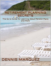 Retirement Planning Secrets: The Go to Guide for Learning About Pension Plans and More ebook by Dennis Marquez