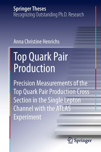 Top Quark Pair Production - Precision Measurements of the Top Quark Pair Production Cross Section in the Single Lepton Channel with the ATLAS Experiment ebook by Anna Christine Henrichs