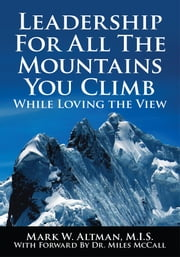 Leadership For All The Mountains You Climb - While Loving the View ebook by Mark W. Altman, M.I.S.