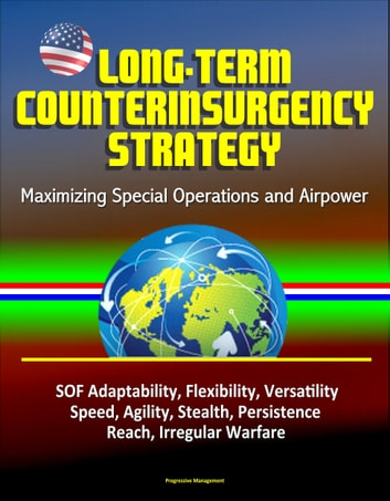Long-Term Counterinsurgency Strategy: Maximizing Special Operations and Airpower, SOF Adaptability, Flexibility, Versatility, Speed, Agility, Stealth, Persistence, Reach, Irregular Warfare ebook by Progressive Management