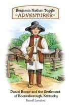 Benjamin Nathan Tuggle: Adventurer - Daniel Boone and the Settlement of Boonesborough, Kentucky ebook by Russell Lunsford