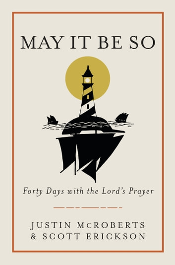 May It Be So - Forty Days with the Lord's Prayer eBook by Justin McRoberts,Scott Erickson