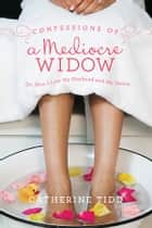 Confessions of a Mediocre Widow ebook by Catherine Tidd