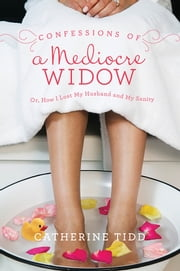 Confessions of a Mediocre Widow - Or, How I Lost My Husband and My Sanity ebook by Catherine Tidd