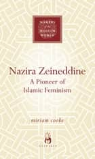 Nazira Zeineddine - A Pioneer of Islamic Feminism ebook by Miriam Cooke