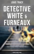 Detective White & Furneaux: 5 Novels in One Volume ebook by Louis Tracy