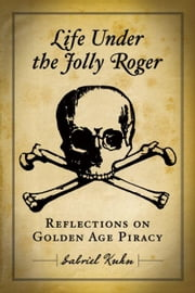 Life Under the Jolly Roger: Reflections on Golden Age Piracy ebook by Kuhn, Gabriel
