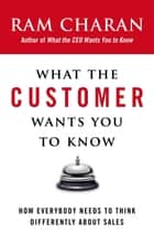 What the Customer Wants You to Know - How Everybody Needs to Think Differently About Sales ebook by Ram Charan