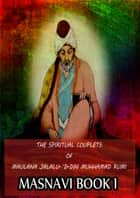 THE SPIRITUAL COUPLETS OF MAULANA JALALU-'D-DlN MUHAMMAD RUMI Masnavi Book I ebook by E.H. Whinfield