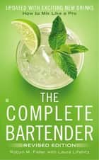 The Complete Bartender - How to Mix Like a Pro, Updated with Exciting New Drinks, Revised Edition ebook by Robyn M. Feller, Laura Lifshitz