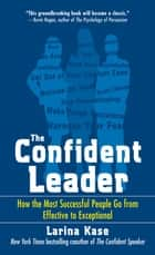 The Confident Leader: How the Most Successful People Go From Effective to Exceptional ebook by Larina Kase