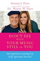 Don't Die with Your Music Still in You - My Experience Growing Up with Spiritual Parents ebook by Serena J. Dyer, Dr. Wayne W. Dyer