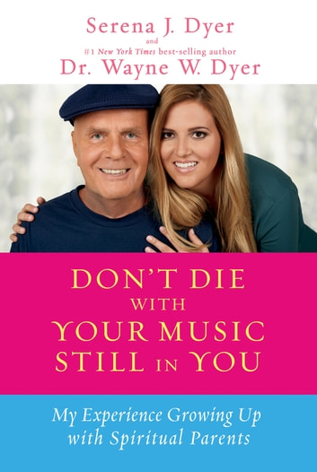 Don't Die with Your Music Still in You ebook by Serena J. Dyer,Wayne W. Dyer, Dr.